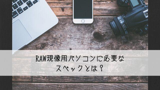 RAW現像パソコンに必要なスペックとおすすめ機種